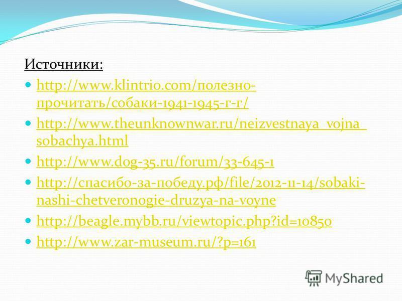 Источники: http://www.klintrio.com/полезно- прочитать/собаки-1941-1945-г-г/ http://www.klintrio.com/полезно- прочитать/собаки-1941-1945-г-г/ http://www.theunknownwar.ru/neizvestnaya_vojna_ sobachya.html http://www.theunknownwar.ru/neizvestnaya_vojna_