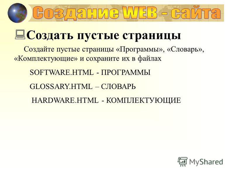 Создать пустые страницы Создать пустые страницы Создайте пустые страницы «Программы», «Словарь», «Комплектующие» и сохраните их в файлах SOFTWARE.HTML - ПРОГРАММЫ GLOSSARY.HTML – СЛОВАРЬ HARDWARE.HTML - КОМПЛЕКТУЮЩИЕ