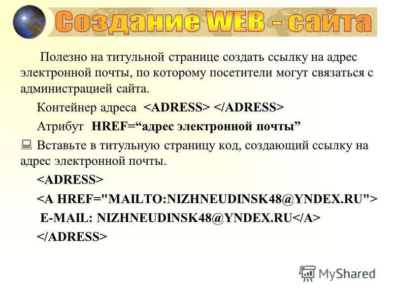 Полезно на титульной странице создать ссылку на адрес электронной почты, по которому посетители могут связаться с администрацией сайта. Контейнер адреса Атрибут HREF=адрес электронной почты Вставьте в титульную страницу код, создающий ссылку на адрес