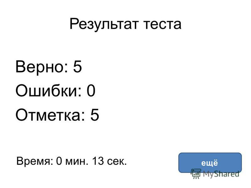 Результат теста Верно: 5 Ошибки: 0 Отметка: 5 Время: 0 мин. 13 сек. ещё