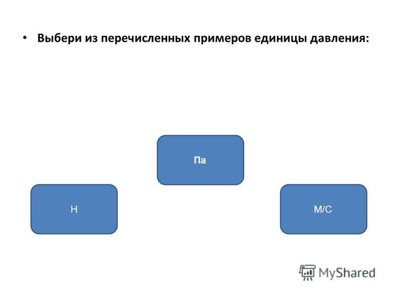 Выбери из перечисленных примеров единицы давления: Па НМ/С