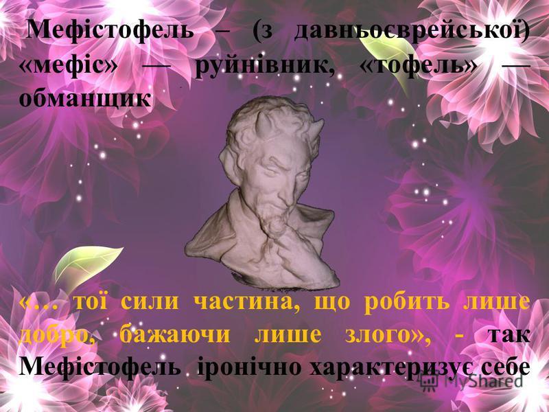 Мефістофель – (з давньоєврейської) «мефіс» руйнівник, «тофель» обманщик «… тої сили частина, що робить лише добро, бажаючи лише злого», - так Мефістофель іронічно характеризує себе
