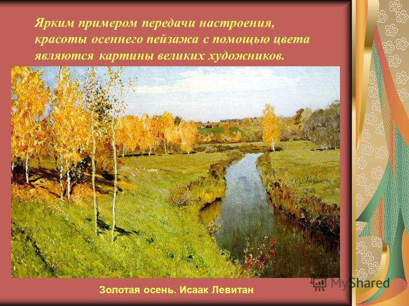 Ярким примером передачи настроения, красоты осеннего пейзажа с помощью цвета являются картины великих художников. Золотая осень. Исаак Левитан