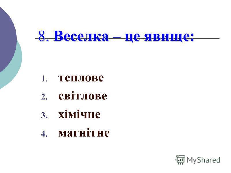 8. Веселка – це явище: 1. теплове 2. світлове 3. хімічне 4. магнітне