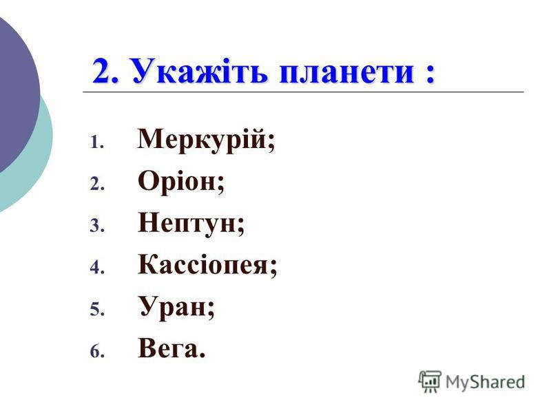 2. Укажіть планети : 1. Меркурій; 2. Оріон; 3. Нептун; 4. Кассіопея; 5. Уран; 6. Вега.
