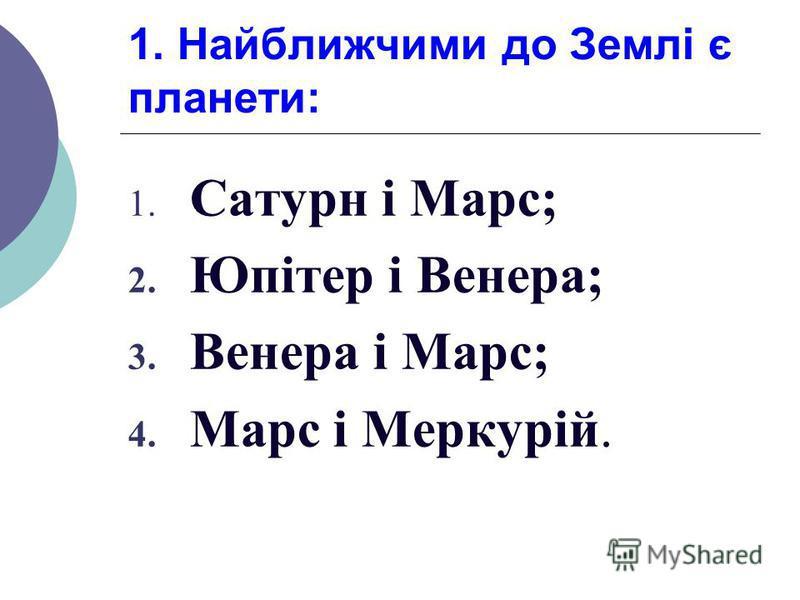 1. Найближчими до Землі є планети: 1. Сатурн і Марс; 2. Юпітер і Венера; 3. Венера і Марс; 4. Марс і Меркурій.