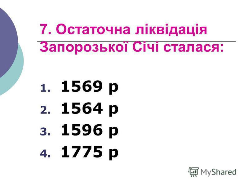 7. Остаточна ліквідація Запорозької Січі сталася: 1. 1569 р 2. 1564 р 3. 1596 р 4. 1775 р