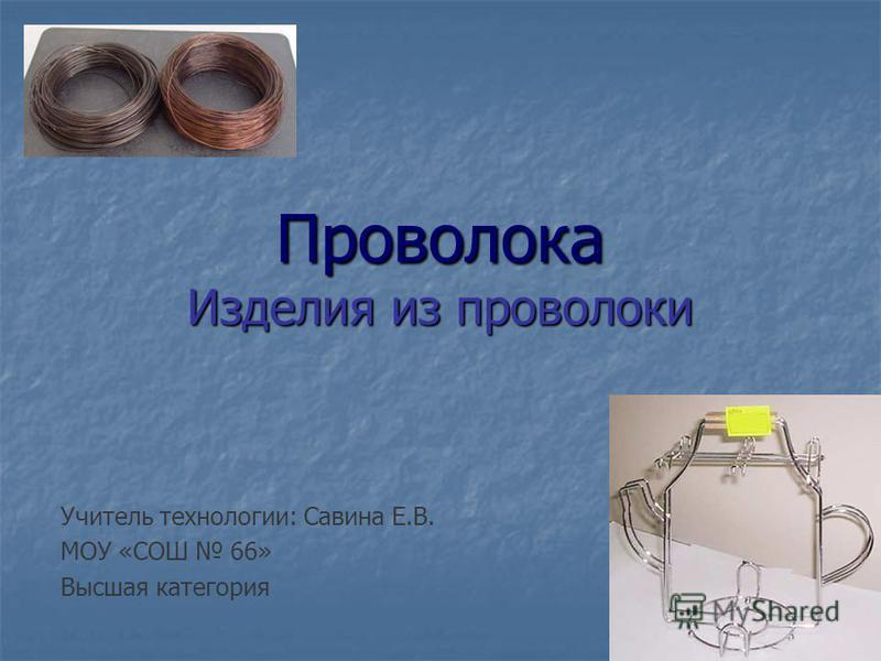 Проволока Изделия из проволоки Учитель технологии: Савина Е.В. МОУ «СОШ 66» Высшая категория