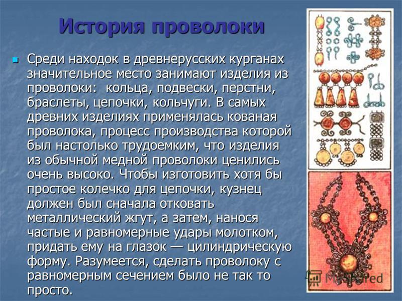 История проволоки Среди находок в древнерусских курганах значительное место занимают изделия из проволоки: кольца, подвески, перстни, браслеты, цепочки, кольчуги. В самых древних изделиях применялась кованая проволока, процесс производства которой бы