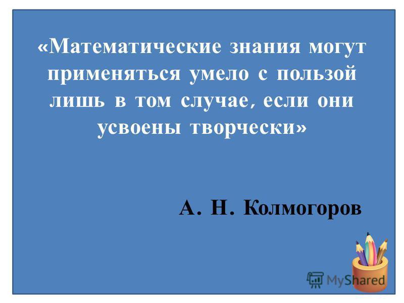 « Математические знания могут применяться умело с пользой лишь в том случае, если они усвоены творчески » А. Н. Колмогоров