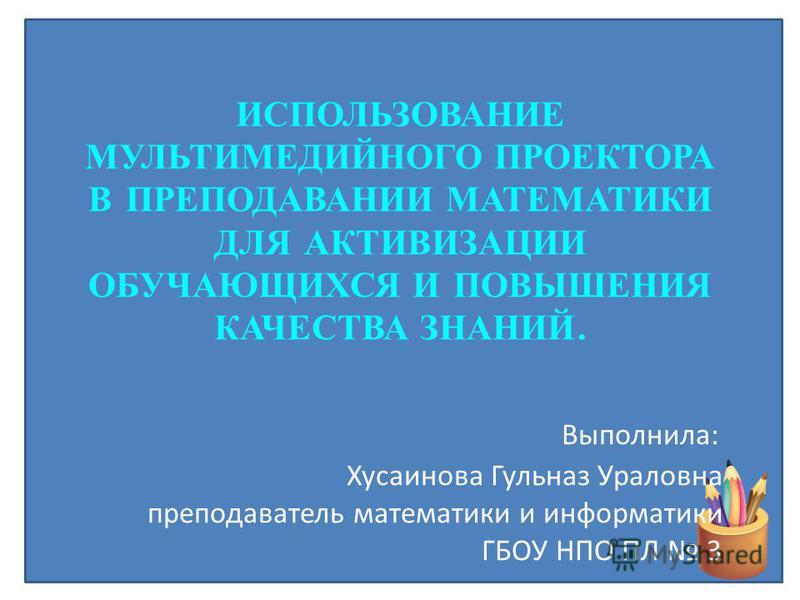 ИСПОЛЬЗОВАНИЕ МУЛЬТИМЕДИЙНОГО ПРОЕКТОРА В ПРЕПОДАВАНИИ МАТЕМАТИКИ ДЛЯ АКТИВИЗАЦИИ ОБУЧАЮЩИХСЯ И ПОВЫШЕНИЯ КАЧЕСТВА ЗНАНИЙ. Выполнила: Хусаинова Гульназ Ураловна преподаватель математики и информатики ГБОУ НПО ПЛ 3