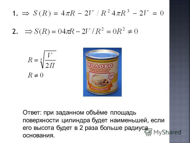 1. 2. Ответ: при заданном объёме площадь поверхности цилиндра будет наименьшей, если его высота будет в 2 раза больше радиуса основания.