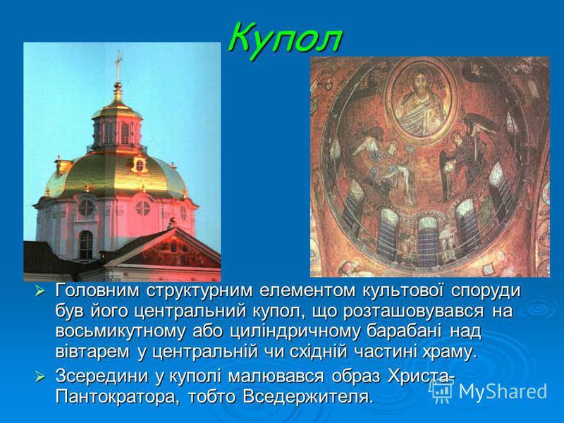 Купол Головним структурним елементом культової споруди був його центральний купол, що розташовувався на восьмикутному або циліндричному барабані над вівтарем у центральній чи східній частині храму. Головним структурним елементом культової споруди був