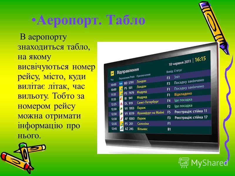 Аеропорт. Табло В аеропорту знаходиться табло, на якому висвічуються номер рейсу, місто, куди вилітає літак, час вильоту. Тобто за номером рейсу можна отримати інформацію про нього.