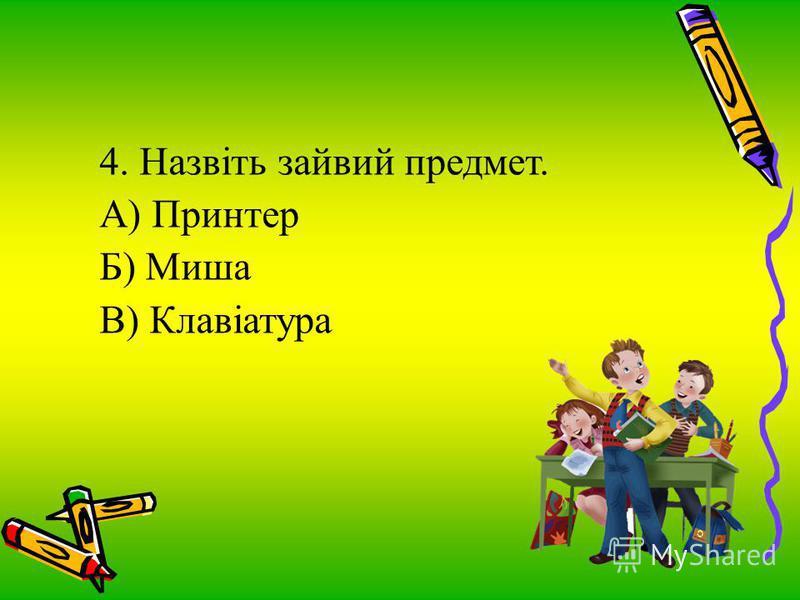 4. Назвіть зайвий предмет. А) Принтер Б) Миша В) Клавіатура