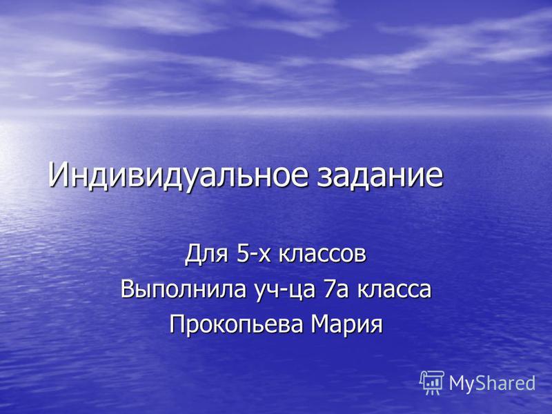 Индивидуальное задание Для 5-х классов Выполнила уч-ца 7 а класса Прокопьева Мария