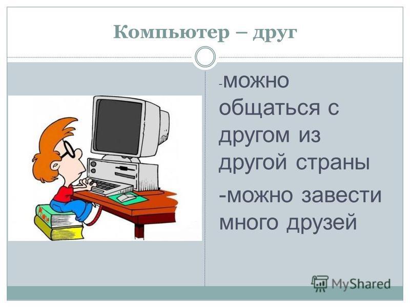 Компьютер – друг - можно общаться с другом из другой страны -можно завести много друзей