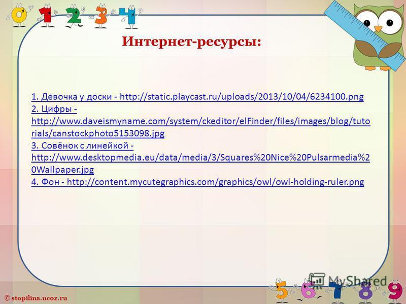 © stopilina.ucoz.ru Интернет-ресурсы: 1. Девочка у доски - http://static.playcast.ru/uploads/2013/10/04/6234100. png 2. Цифры - http://www.daveismyname.com/system/ckeditor/elFinder/files/images/blog/tuto rials/canstockphoto5153098. jpg 3. Совёнок с л
