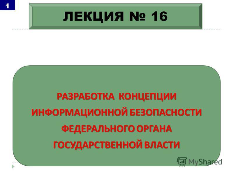 РАЗРАБОТКА КОНЦЕПЦИИ ИНФОРМАЦИОННОЙ БЕЗОПАСНОСТИ ФЕДЕРАЛЬНОГО ОРГАНА ГОСУДАРСТВЕННОЙ ВЛАСТИ ЛЕКЦИЯ 16 1