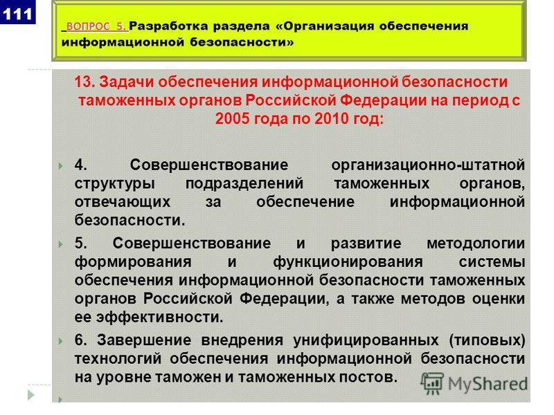 13. Задачи обеспечения информационной безопасности таможенных органов Российской Федерации на период с 2005 года по 2010 год: 4. Совершенствование организационно-штатной структуры подразделений таможенных органов, отвечающих за обеспечение информацио