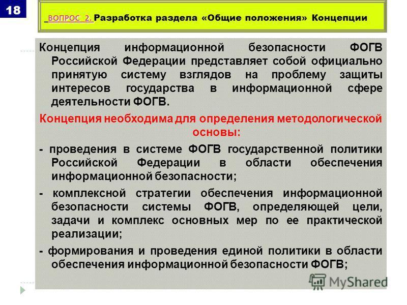 Концепция информационной безопасности ФОГВ Российской Федерации представляет собой официально принятую систему взглядов на проблему защиты интересов государства в информационной сфере деятельности ФОГВ. Концепция необходима для определения методологи