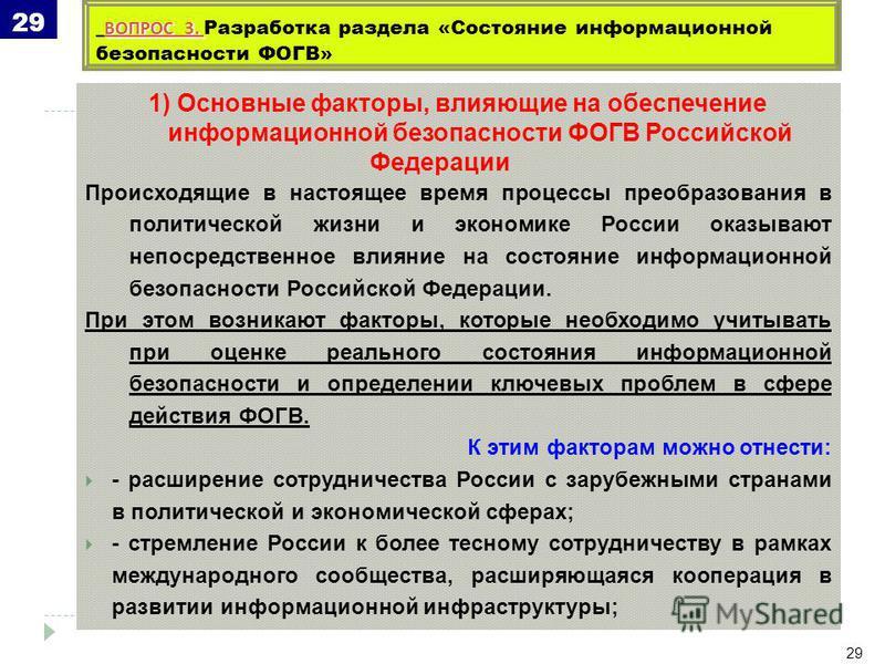 1) Основные факторы, влияющие на обеспечение информационной безопасности ФОГВ Российской Федерации Происходящие в настоящее время процессы преобразования в политической жизни и экономике России оказывают непосредственное влияние на состояние информац