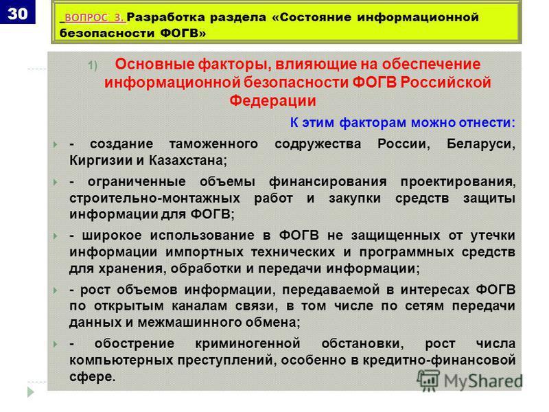 1) Основные факторы, влияющие на обеспечение информационной безопасности ФОГВ Российской Федерации К этим факторам можно отнести: - создание таможенного содружества России, Беларуси, Киргизии и Казахстана; - ограниченные объемы финансирования проекти