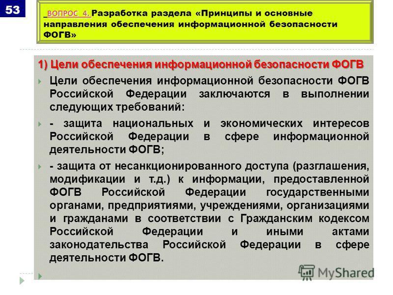 1) Цели обеспечения информационной безопасности ФОГВ Цели обеспечения информационной безопасности ФОГВ Российской Федерации заключаются в выполнении следующих требований: - защита национальных и экономических интересов Российской Федерации в сфере ин