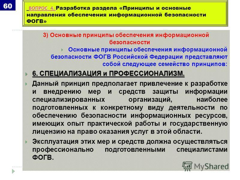 3) Основные принципы обеспечения информационной безопасности Основные принципы обеспечения информационной безопасности ФОГВ Российской Федерации представляют собой следующее семейство принципов: 6. СПЕЦИАЛИЗАЦИЯ и ПРОФЕССИОНАЛИЗМ. 6. СПЕЦИАЛИЗАЦИЯ и