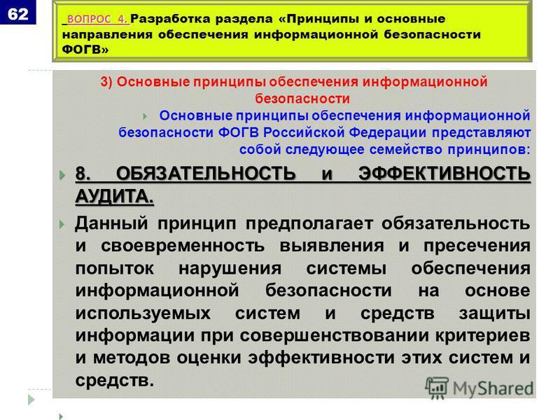 3) Основные принципы обеспечения информационной безопасности Основные принципы обеспечения информационной безопасности ФОГВ Российской Федерации представляют собой следующее семейство принципов: 8. ОБЯЗАТЕЛЬНОСТЬ и ЭФФЕКТИВНОСТЬ АУДИТА. 8. ОБЯЗАТЕЛЬН
