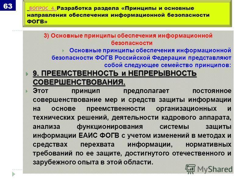 3) Основные принципы обеспечения информационной безопасности Основные принципы обеспечения информационной безопасности ФОГВ Российской Федерации представляют собой следующее семейство принципов: 9. ПРЕЕМСТВЕННОСТЬ и НЕПРЕРЫВНОСТЬ СОВЕРШЕНСТВОВАНИЯ. 9