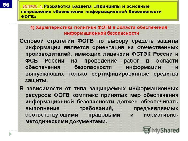 4) Характеристика политики ФОГВ в области обеспечения информационной безопасности Основой стратегии ФОГВ по выбору средств защиты информации является ориентация на отечественных производителей, имеющих лицензии ФСТЭК России и ФСБ России на проведение