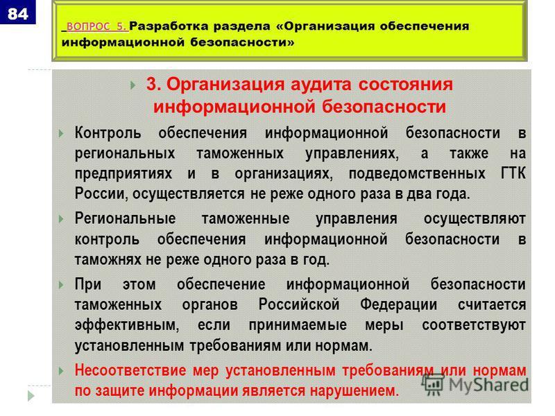 3. Организация аудита состояния информационной безопасности Контроль обеспечения информационной безопасности в региональных таможенных управлениях, а также на предприятиях и в организациях, подведомственных ГТК России, осуществляется не реже одного р