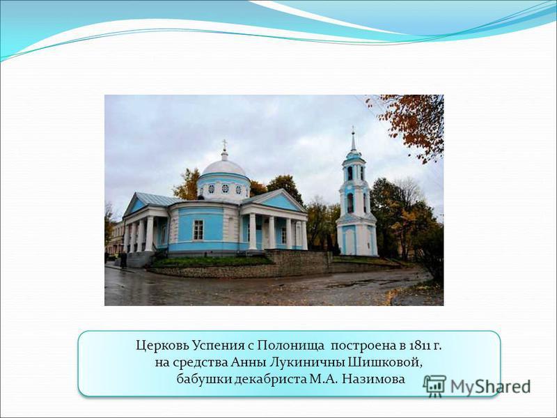 Церковь Успения с Полонища построена в 1811 г. на средства Анны Лукиничны Шишковой, бабушки декабриста М.А. Назимова