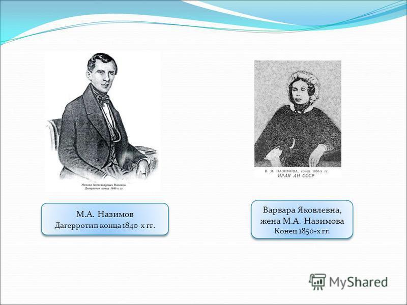 М.А. Назимов Дагерротип конца 1840-х гг. Варвара Яковлевна, жена М.А. Назимова Конец 1850-х гг.