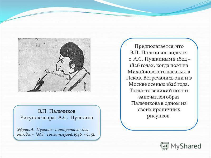 Предполагается, что В.П. Пальчиков виделся с А.С. Пушкиным в 1824 – 1826 годах, когда поэт из Михайловского наезжал в Псков. Встречались они и в Москве осенью 1826 года. Тогда-то великий поэт и запечатлел образ Пальчикова в одном из своих ироничных р