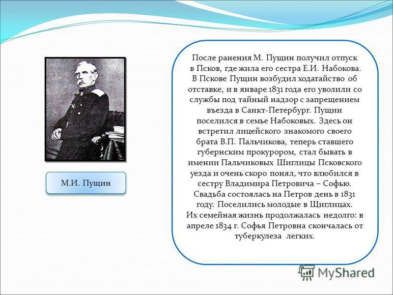 После ранения М. Пущин получил отпуск в Псков, где жила его сестра Е.И. Набокова. В Пскове Пущин возбудил ходатайство об отставке, и в январе 1831 года его уволили со службы под тайный надзор с запрещением въезда в Санкт-Петербург. Пущин поселился в