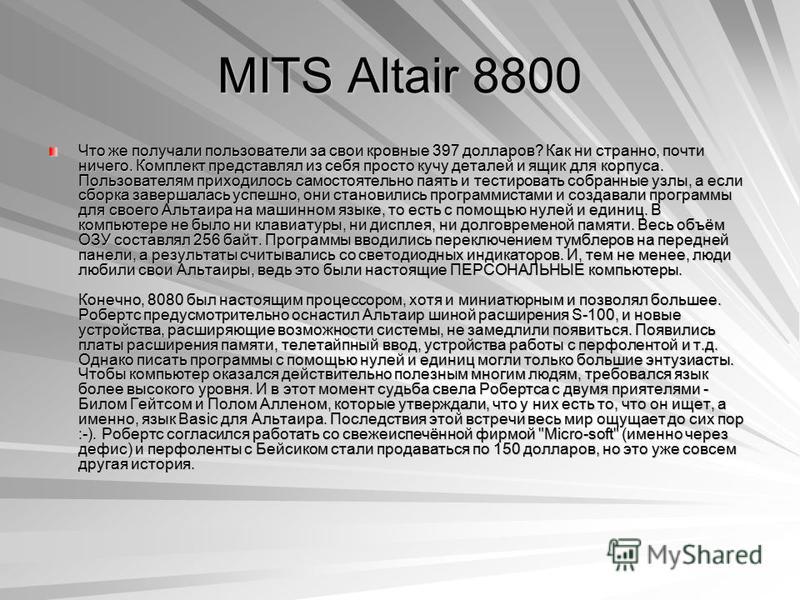 MITS Altair 8800 Что же получали пользователи за свои кровные 397 долларов? Как ни странно, почти ничего. Комплект представлял из себя просто кучу деталей и ящик для корпуса. Пользователям приходилось самостоятельно паять и тестировать собранные узлы