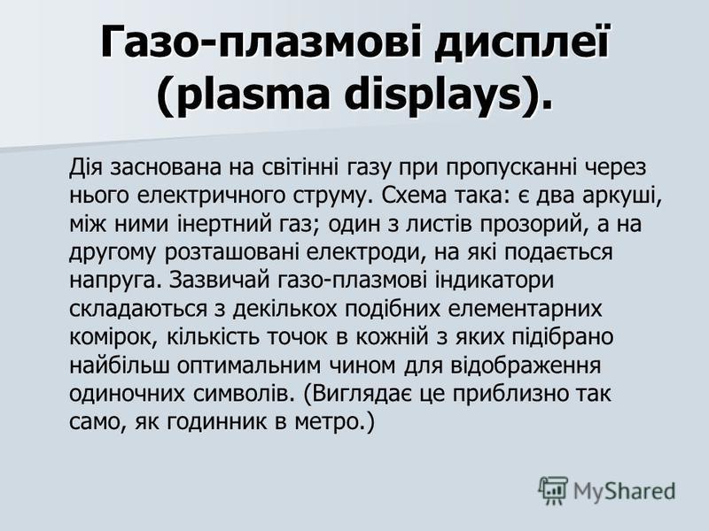 Газо-плазмові дисплеї (plasma displays). Дія заснована на світінні газу при пропусканні через нього електричного струму. Схема така: є два аркуші, між ними інертний газ; один з листів прозорий, а на другому розташовані електроди, на які подається нап