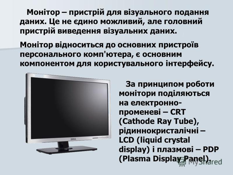 Монітор – пристрій для візуального подання даних. Це не єдино можливий, але головний пристрій виведення візуальних даних. Монітор відноситься до основних пристроїв персонального комп'ютера, є основним компонентом для користувального інтерфейсу. За пр