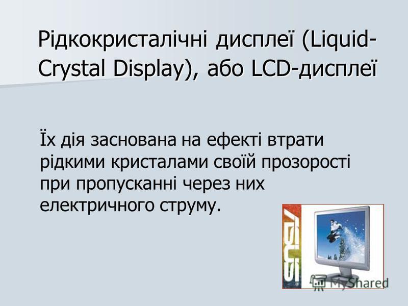 Рідкокристалічні дисплеї (Liquid- Crystal Display), або LCD-дисплеї Їх дія заснована на ефекті втрати рідкими кристалами своїй прозорості при пропусканні через них електричного струму.