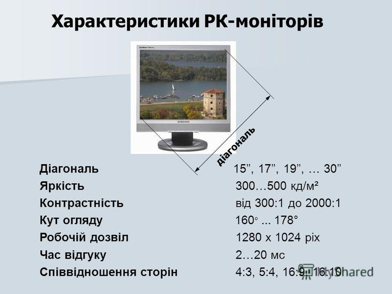 Характеристики РК-моніторів діагональ Діагональ 15, 17, 19, … 30 Яркість 300…500 кд/м² Контрастність від 300:1 до 2000:1 Кут огляду 160 ° … 178° Робочій дозвіл 1280 x 1024 pix Час відгуку 2…20 мс Співвідношення сторін 4:3, 5:4, 16:9, 16:10