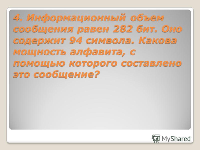 4. Информационный объем сообщения равен 282 бит. Оно содержит 94 символа. Какова мощность алфавита, с помощью которого составлено это сообщение?