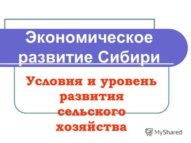Экономическое развитие Сибири Условия и уровень развития сельского хозяйства