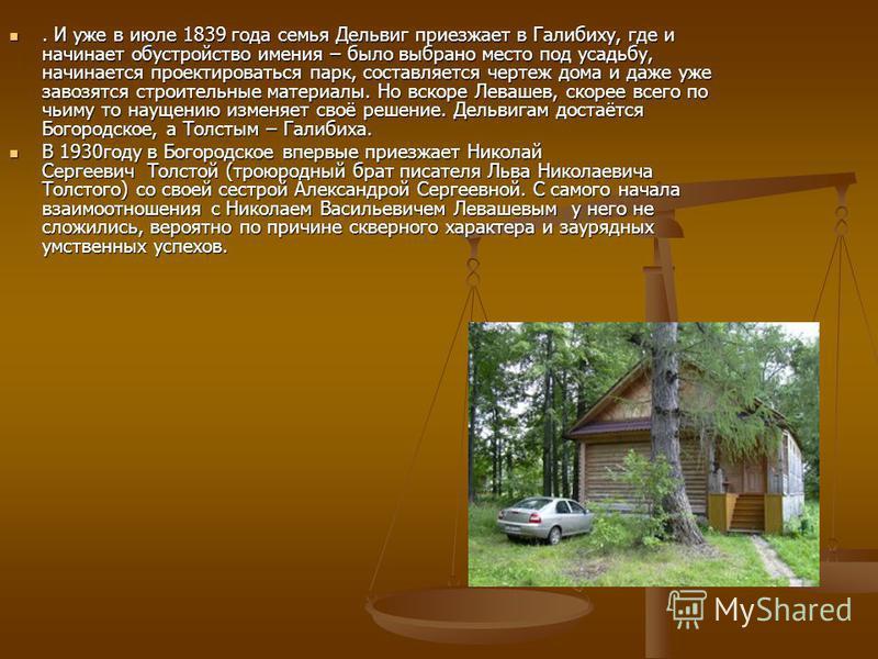 . И уже в июле 1839 года семья Дельвиг приезжает в Галибиху, где и начинает обустройство имения – было выбрано место под усадьбу, начинается проектироваться парк, составляется чертеж дома и даже уже завозятся строительные материалы. Но вскоре Левашев