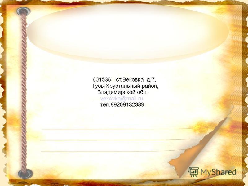 601536 ст.Вековка д.7, Гусь-Хрустальный район, Владимирской обл. vekovka@mail.ru тел.89209132389