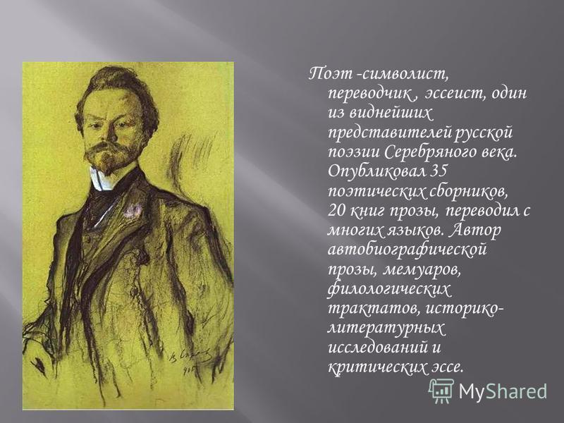 Поэт -символист, переводчик, эссеист, один из виднейших представителей русской поэзии Серебряного века. Опубликовал 35 поэтических сборников, 20 книг прозы, переводил с многих языков. Автор автобиографической прозы, мемуаров, филологических трактатов