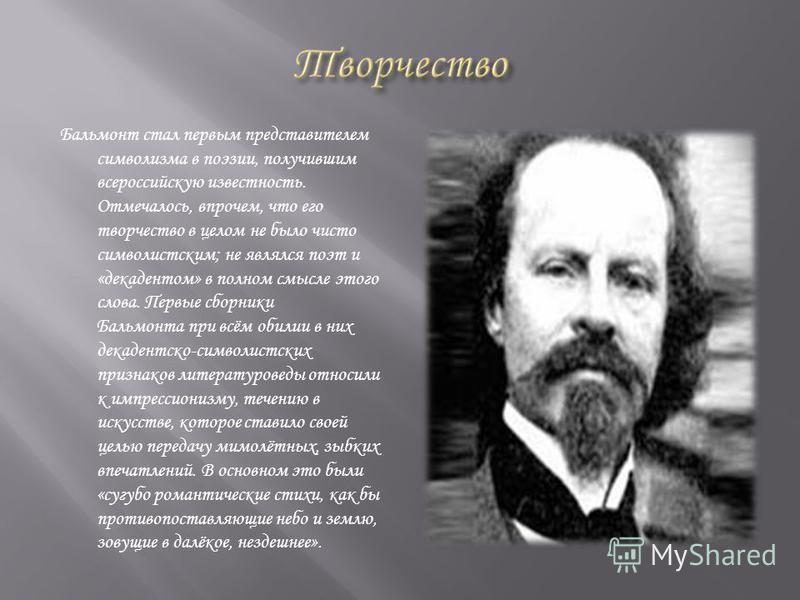 Бальмонт стал первым представителем символизма в поэзии, получившим всероссийскую известность. Отмечалось, впрочем, что его творчество в целом не было чисто символистским; не являлся поэт и «декадентом» в полном смысле этого слова. Первые сборники Ба