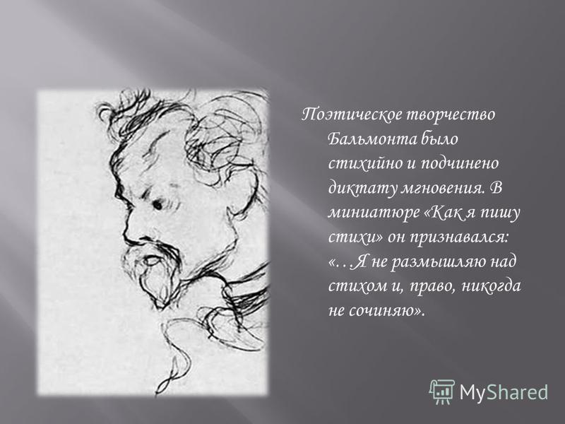 Поэтическое творчество Бальмонта было стихийно и подчинено диктату мгновения. В миниатюре «Как я пишу стихи» он признавался: «…Я не размышляю над стихом и, право, никогда не сочиняю».