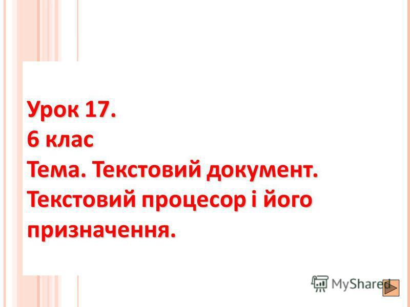 Урок 17. 6 клас Тема. Текстовий документ. Текстовий процесор і його призначення.